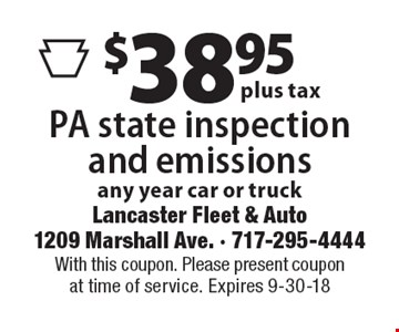 $38.95 plus tax for PA state inspection and emissions. Any year car or truck. With this coupon. Please present coupon at time of service. Expires 9-30-18