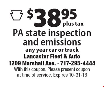 $38.95 plus tax PA state inspection and emissions, any year car or truck. With this coupon. Please present coupon at time of service. Expires 10-31-18
