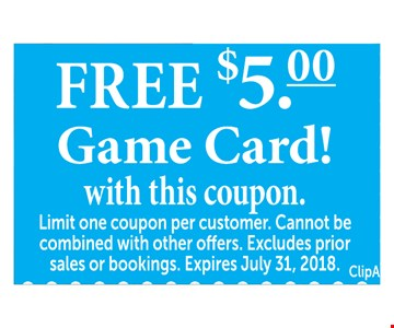 Free $5 Game Card!  with this coupon.  Limit one coupon per customer. Cannot be combined with other offers. Excludes prior sales or bookings. Expires July 31, 2018. ClipA