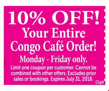 10% Off! Your Entire Congo Cafe Order! Monday - Friday only. Limit one coupon per customer. Cannot be combined with other offers. Excludes prior sales or bookings. Expires July 31, 2018. ClipA