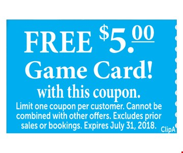 FREE $5.00 Game Card! with this coupon. Limit one coupon per customer. Cannot be combined with other offers. Excludes prior sales or bookings. Expires July 31, 2018.