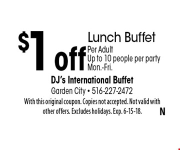 $1 off Lunch Buffet Per Adult. Up to 10 people per party Mon.-Fri.. With this original coupon. Copies not accepted. Not valid with other offers. Excludes holidays. Exp. 6-15-18.