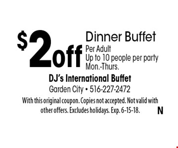 $2 off Dinner Buffet Per Adult .Up to 10 people per party Mon.-Thurs.. With this original coupon. Copies not accepted. Not valid with other offers. Excludes holidays. Exp. 6-15-18.