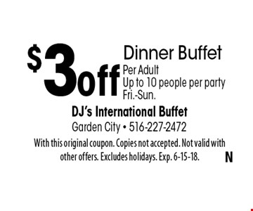 $3 off Dinner Buffet Per Adult. Up to 10 people per party Fri.-Sun.. With this original coupon. Copies not accepted. Not valid with other offers. Excludes holidays. Exp. 6-15-18.