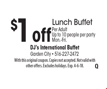 $1 off Lunch Buffet. Per Adult. Up to 10 people per party. Mon.-Fri.. With this original coupon. Copies not accepted. Not valid with other offers. Excludes holidays. Exp. 4-6-18.