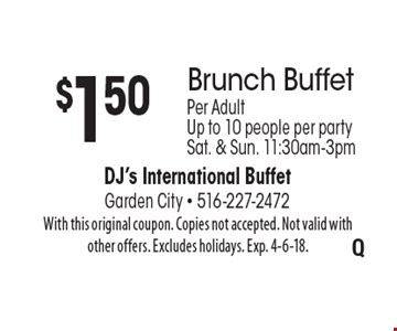 $1.50 off Brunch Buffet. Per Adult. Up to 10 people per party. Sat. & Sun. 11:30am-3pm. With this original coupon. Copies not accepted. Not valid with other offers. Excludes holidays. Exp. 4-6-18.