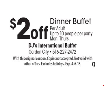 $2 off Dinner Buffet. Per Adult. Up to 10 people per party. Mon.-Thurs.. With this original coupon. Copies not accepted. Not valid with other offers. Excludes holidays. Exp. 4-6-18.