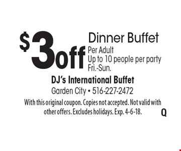 $3 off Dinner Buffet. Per Adult. Up to 10 people per party. Fri.-Sun.. With this original coupon. Copies not accepted. Not valid with other offers. Excludes holidays. Exp. 4-6-18.