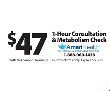 $47 1-Hour Consultation & Metabolism Check. With this coupon. Normally $175. New clients only. Expires 5/25/18.
