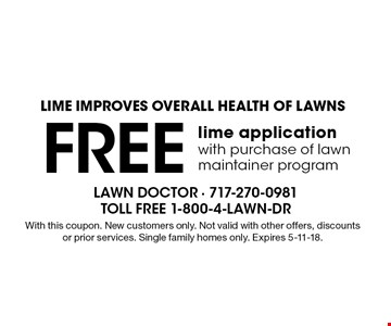LIME IMPROVES OVERALL HEALTH OF LAWNS - Free lime application with purchase of lawn maintainer program. With this coupon. New customers only. Not valid with other offers, discounts or prior services. Single family homes only. Expires 5-11-18.