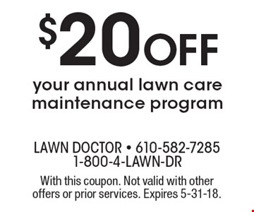 $20 off your annual lawn care maintenance program. With this coupon. Not valid with other offers or prior services. Expires 5-31-18.