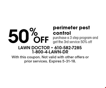 50% OFF perimeter pest control purchase a 3 step program and get the 3rd service 50% off. With this coupon. Not valid with other offers or prior services. Expires 5-31-18.
