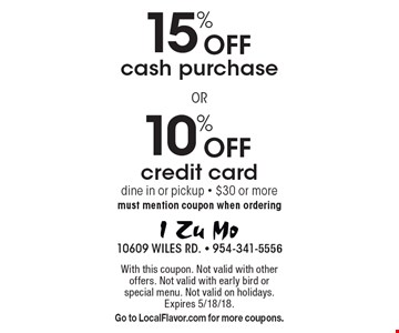 10% Off credit card. 15% Off cash purchase. dine in or pickup - $30 or more must mention coupon when ordering. With this coupon. Not valid with other offers. Not valid with early bird or special menu. Not valid on holidays. Expires 5/18/18.Go to LocalFlavor.com for more coupons.