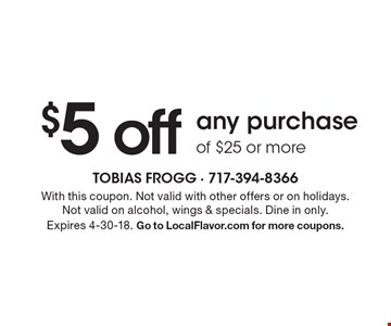 $5 off any purchase of $25 or more. With this coupon. Not valid with other offers or on holidays. Not valid on alcohol, wings & specials. Dine in only.Expires 4-30-18. Go to LocalFlavor.com for more coupons.