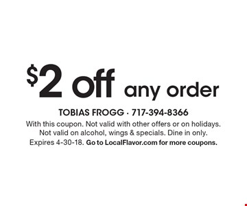 $2 off any order. With this coupon. Not valid with other offers or on holidays.Not valid on alcohol, wings & specials. Dine in only.Expires 4-30-18. Go to LocalFlavor.com for more coupons.