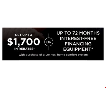 Get Up To $1,700 In Rebates Or Up To 72 Months Interest-Free Financing Equipment With The Purchase Of A Lennox Home Comfort System