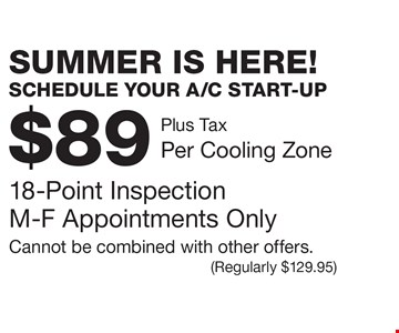 SUMMER IS HERE!SCHEDULE YOUR A/C START-UP. $89 Plus Tax, Per Cooling Zone - 18-Point Inspection. M-F Appointments Only Cannot be combined with other offers. (Regularly $129.95)