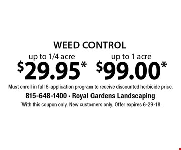 Weed control $29.95* up to 1/4 acre. $99.00* up to 1 acre. Must enroll in full 6-application program to receive discounted herbicide price. *With this coupon only. New customers only. Offer expires 6-29-18.