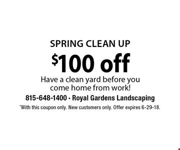 SPRING CLEAN UP $100 off Have a clean yard before you come home from work!. *With this coupon only. New customers only. Offer expires 6-29-18.