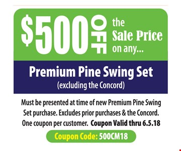 $500 Off the sale price on any premium pine swing set (excluding the Concord). Must be presented at time of new premium pine swing set purchase. Excludes prior purchases and the Concord. One coupon per customer. Coupon valid thru 6.5.18. Coupon Code: 500CM18