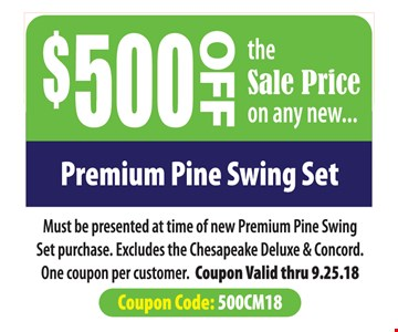 $500 off sale price on any new premium pine swing set. Must be presented at time of new premium pine swing set purchase. Excludes the Chesapeake Deluxe & concord. One coupon per customer. Coupon valid thru 9.25.18. Coupon code: 500CM18