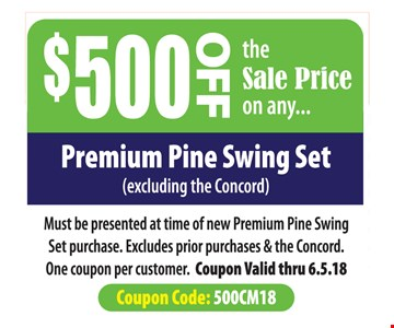 $500 off the sale price of any premium pine swing set. Excluding the Concord. Must presented at time of new Premium Pine Swing Set purchase. Excludes prior purchases & the Concord. One coupon per customer. Coupon valid thru 6.5.18. Coupon code: 500CM18