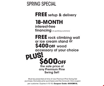 Spring Special. Free Setup & Delivery. 18-month interest-free financing (to qualifying customers), Free rock climbing wall or ice cream stand or $400 off wood accessory of your choice plus $600 Off the sale price of any Premium Pine Swing Set!  Must be presented at time of new premium pine swing set purchase. Excludes prior purchases and the Concord. One coupon per customer. Expires 4-10-18. Coupon Code: 600CM18.