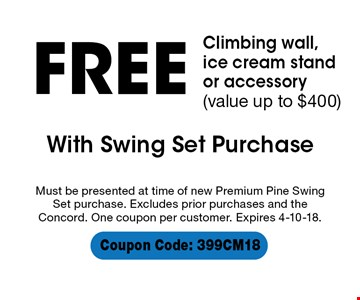 FREE Climbing wall,  ice cream stand or accessory (value up to $400). With Swing Set Purchase. Must be presented at time of new Premium Pine Swing Set purchase. Excludes prior purchases and the Concord. One coupon per customer. Expires 4-10-18. Coupon Code: 399CM18