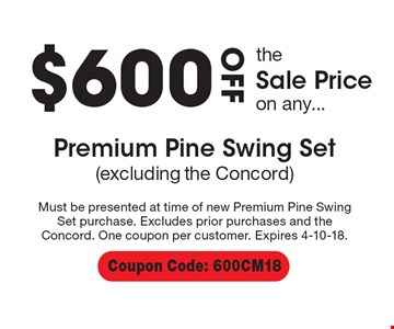 $600 off the sale price on any premium pine swing set (excluding the concord). Must be presented at time of new Premium Pine Swing Set purchase. Excludes prior purchases and the Concord. One coupon per customer. Expires 4-10-18. Coupon Code: 600CM18