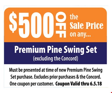 $500 Off the Sale Price on any Premium Pine Swing Set (excluding the Concord) Must be presented at time of new premium Pine Swing Set purchase. Excludes prior purchases and the Concord.