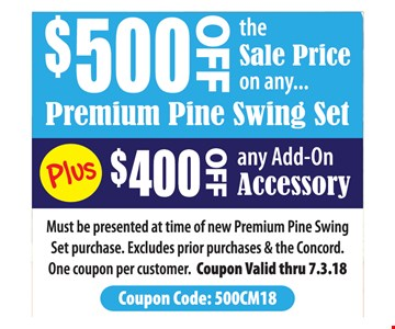 $500 Off the sale price on any premium pine swing set Plus $400 off any add-on accessory. Must be presented at time of new Premium Pine Swing Set purchase. Excludes prior purchases & the Concord. One coupon per customer. Coupon Valid thru 7.3.18 Coupon Code: 500CM18