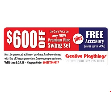 $600 Off the sale price on any new premium pine swing set PLUS Free accessory. Must be presented at time of purchase. Can be combined with End of Season promotion. One coupon per customer. Valid thru 9.25.18.  Coupon Code: 600SETA49917.