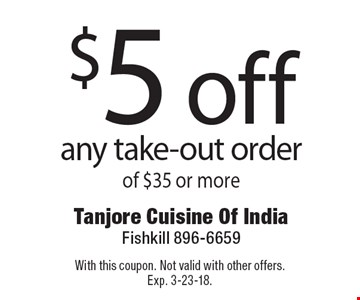 $5 off any take-out order of $35 or more. With this coupon. Not valid with other offers. Exp. 3-23-18.