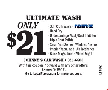 only $21 ULTIMATE wash. Soft Cloth Wash, Hand Dry, Undercarriage Wash/Rust Inhibitor, Triple Coat Polish, Clear Coat Sealer, Windows Cleaned, Interior Vacuumed, Air Freshener, Black Magic Tires, Wheel Bright. With this coupon. Not valid with any other offers.Expires 3/16/18. Go to LocalFlavor.com for more coupons.