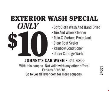 only $10 Exterior wash special. Soft Cloth Wash And Hand Dried, Tire And Wheel Cleaner, Rain-XSurface Protectant, Clear Coat Sealer, Rainbow Conditioner, Under Carriage Wash. With this coupon. Not valid with any other offers.Expires 3/16/18. Go to LocalFlavor.com for more coupons.