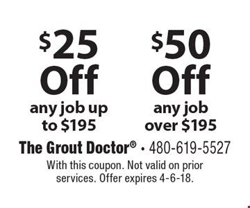 $50 Off any job over $195. $25 Off any job up to $195. With this coupon. Not valid on prior services. Offer expires 4-6-18.