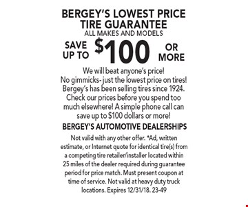 Bergey's Lowest Price Tire Guarantee. All makes and models. Save  up to $100 or more. We will beat anyone's price! No gimmicks- just the lowest price on tires! Bergey's has been selling tires since 1924. Check our prices before you spend too much elsewhere! A simple phone call can save up to $100 dollars or more! Not valid with any other offer. *Ad, written estimate, or Internet quote for identical tire(s) from a competing tire retailer/installer located within 25 miles of the dealer required during guarantee period for price match. Must present coupon at time of service. Not valid at heavy duty truck locations. Expires 12/31/18. 23-49