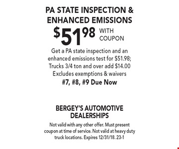 PA State Inspection & Enhanced Emissions $51.98 with coupon. Get a PA state inspection and an enhanced emissions test for $51.98; Trucks 3/4 ton and over add $14.00. Excludes exemptions & waivers #7, #8, #9 Due Now. Not valid with any other offer. Must present coupon at time of service. Not valid at heavy duty truck locations. Expires 12/31/18. 23-1