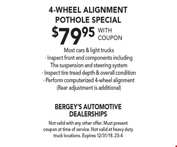 4-Wheel Alignment Pothole Special $79.95 with coupon. Most cars & light trucks. Inspect front end components including, the suspension and steering system. Inspect tire tread depth & overall condition. Perform computerized 4-wheel alignment (Rear adjustment is additional). Not valid with any other offer. Must present coupon at time of service. Not valid at heavy duty truck locations. Expires 12/31/18. 23-4