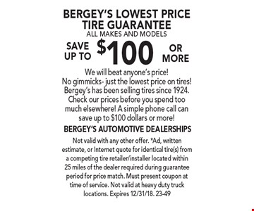 Bergey's lowest price tire guarantee all makes AND models SAVE  up to $100 or more. We will beat anyone's price! No gimmicks- just the lowest price on tires! Bergey's has been selling tires since 1924. Check our prices before you spend too much elsewhere! A simple phone call can save up to $100 dollars or more! Not valid with any other offer. *Ad, written estimate, or Internet quote for identical tire(s) from a competing tire retailer/installer located within 25 miles of the dealer required during guarantee period for price match. Must present coupon at time of service. Not valid at heavy duty truck locations. Expires 12/31/18. 23-49