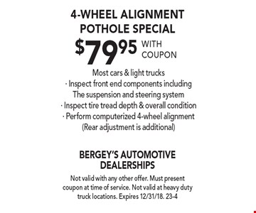 4-wheel alignment Pothole Special $79.95 Most cars & light trucks. Inspect front end components including The suspension and steering system, Inspect tire tread depth & overall condition, Perform computerized 4-wheel alignment (Rear adjustment is additional). Not valid with any other offer. Must present coupon at time of service. Not valid at heavy duty truck locations. Expires 12/31/18. 23-4 with coupon