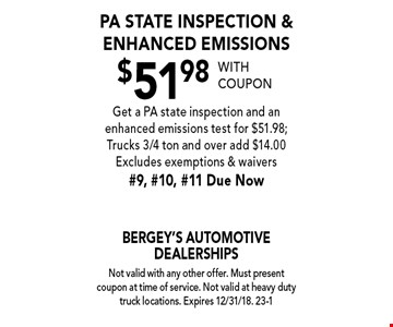 $51.98 PA State inspection & enhanced emissions. Get a PA state inspection and an enhanced emissions test for $51.98; Trucks 3/4 ton and over add $14.00. Excludes exemptions & waivers. #9, #10, #11 Due Now. With coupon. Not valid with any other offer. Must present coupon at time of service. Not valid at heavy duty truck locations. Expires 12/31/18. 23-1