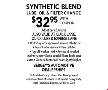 $32.95 synthetic blend lube, oil & filter change. Most cars & trucks. Also valid at quick lane, quick lube & express lane - Up to 5 quarts approved semi-synthetic oil - 7-point lube service - New oil filter - Top off washer fluid - Review of needed maintenance - Some special filters & oils cost extra - General Motors oil cost slightly higher. With coupon. Not valid with any other offer. Must present coupon at time of service. Not valid at heavy duty truck locations. Expires 12/31/18. 23-2