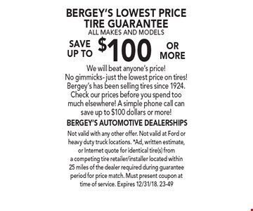 Bergey's Lowest Price Tire Guarantee All Makes And Models Save  up to $100 or moreWe will beat anyone's price! No gimmicks- just the lowest price on tires! Bergey's has been selling tires since 1924. Check our prices before you spend too much elsewhere! A simple phone call can save up to $100 dollars or more!. Not valid with any other offer. Not valid at Ford or heavy duty truck locations. *Ad, written estimate, or Internet quote for identical tire(s) from a competing tire retailer/installer located within 25 miles of the dealer required during guarantee period for price match. Must present coupon at time of service. Expires 12/31/18. 23-49