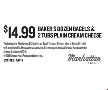$14.99 Baker's Dozen bagels & 2 tubs Plain cream cheese. Valid only at theMiddletown, DE, Manhattan Bagel location. Present when ordering. Not valid with any other offer. One coupon per customer. Customer pays applicable taxes. No reproduction allowed. Cash value 1/100¢.  2017 Einstein Noah Restaurant Group, Inc.EXPIRES: 4/6/18