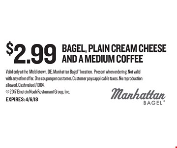 $2.99 Bagel, plain cream cheese and a medium coffee. Valid only at theMiddletown, DE, Manhattan Bagel location. Present when ordering. Not valid with any other offer. One coupon per customer. Customer pays applicable taxes. No reproduction allowed. Cash value 1/100¢.  2017 Einstein Noah Restaurant Group, Inc.EXPIRES: 4/6/18