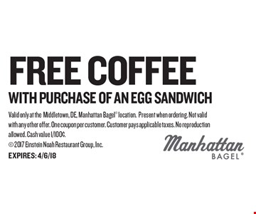 FREE coffee with purchase of an egg sandwich. Valid only at theMiddletown, DE, Manhattan Bagel location. Present when ordering. Not valid with any other offer. One coupon per customer. Customer pays applicable taxes. No reproduction allowed. Cash value 1/100¢.  2017 Einstein Noah Restaurant Group, Inc.EXPIRES: 4/6/18