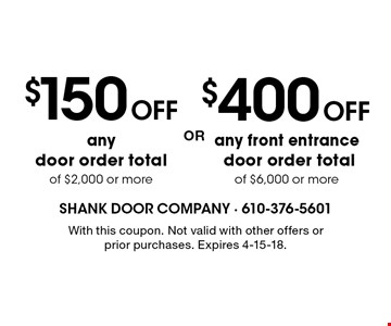 $400 OFF any front entrance door order total of $6,000 or more OR $150 OFF any door order total of $2,000 or more. With this coupon. Not valid with other offers or prior purchases. Expires 4-15-18.
