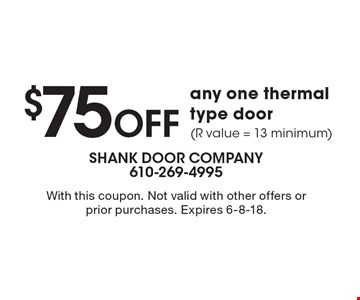 $75 OFF any one thermal type door (R value = 13 minimum). With this coupon. Not valid with other offers or prior purchases. Expires 6-8-18.