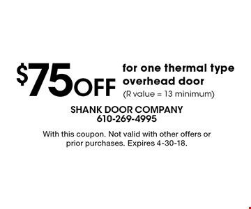 $75OFFfor one thermal type overhead door(R value = 13 minimum). With this coupon. Not valid with other offers or prior purchases. Expires 4-30-18.
